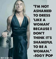 """I'm not ashamed to dress 'like a woman' because I do not thing it's shameful to be a woman."" -- Iggy Pop"