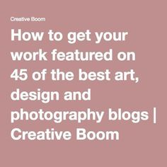 How to get your work featured on 45 of the best art, design and photography blogs | Creative Boom