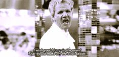 When you see someone try to flirt with your crush.   19 Gordon Ramsay Insults For Everyday Situations
