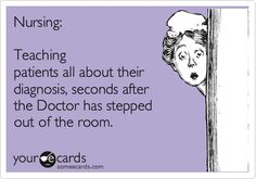 Nursing: Teaching patients all about their diagnosis, seconds after the Doctor has stepped out of the room.