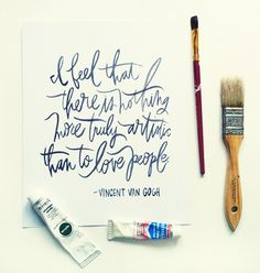 I feel that there is nothing more truly artistic than to love people (Vincent van Gogh)
