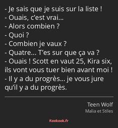 La réplique «Je sais que je suis sur la liste! Ouais, c'est vrai... Alors combien? Quoi? Combien je vaux? Quatre... T'es sur que ça va? Ouais! Scott en vaut 25, Kira six, ils vont vous tuer bien avant moi! Il y a du progrès... je…» de la série «Teen Wolf». Note : 8.63/10 avec 85 votes. Stiles Teen Wolf, Teen Wolf Scott, Citations Film, Downey Jr, French Quotes, Some Words, Quotations, Love You, Life