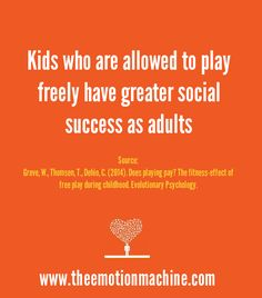Kids who are allowed to play freely have greater social success as adults. Unstructured play time allows children to develop the flexibility needed to adapt to changing circumstances and environments - an ability that comes in very handy when life becomes unpredictable as an adult.