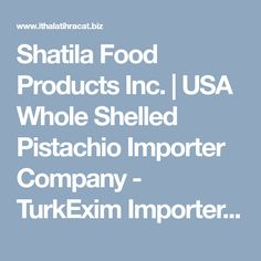 Shatila Food Products Inc. | USA Whole Shelled Pistachio Importer Company - TurkExim Importers Search Engine.