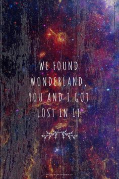 "We found wonderland, you and I got lost in it.. // ""Wonderland"" by Taylor Swift"