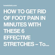 HOW TO GET RID OF FOOT PAIN IN MINUTES WITH THESE 6 EFFECTIVE STRETCHES – Toned Chick