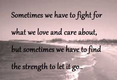 Sometimes we have to fight for what we love and care about, but sometimes we have to find the strength to let it go.  That letting go part is so difficult.