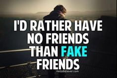 I'd rather have no friends than fake friends