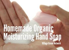 Homemade Organic Hand Soap / http://villagegreennetwork.com/homemade-organic-moisturizing-hand-soap/