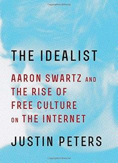 The Idealist: Aaron Swartz And The Rise Of Free Culture On The Internet PDF