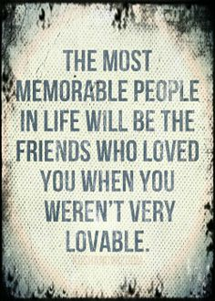 the most memorable people in life will be the friends who loved you when you weren't very lovable