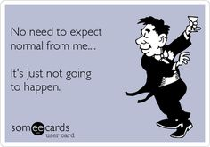 No need to expect normal from me....It's just not going to happen.