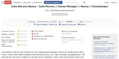 Julia Moreno is a full charge House Manager and Nanny who was fired by the last 2 families who trusted her with their children, due to child neglect. Dangerous to children and works in the Newport Beach and Laguna Beach areas of Orange County.