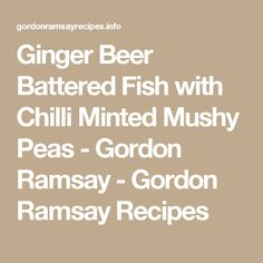 Ginger Beer Battered Fish with Chilli Minted Mushy Peas - Gordon Ramsay - Gordon Ramsay Recipes