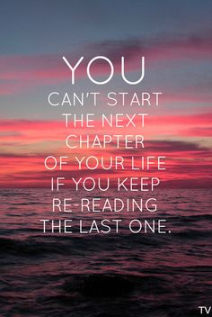 You can't start the next chapter of your life if you keep re- reading the last…