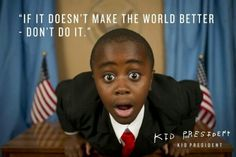 """If it doesn't make the world better - don't do it."" -Kid President"