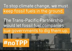 Tell Congress: Stop the Trans-Pacific Partnership!  The TPP would give foreign fossil fuel corporations the right to sue city, state and national governments if climate action hurts their profits. It's an enormous corporate power grab, at the expense of our democracy and our climate. HELP STOP IT IN ITS TRACKS!!!!!!!!. PLEASE SIGN AND SHARE WIDELY NOW!