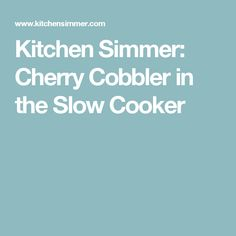 Kitchen Simmer: Cherry Cobbler in the Slow Cooker