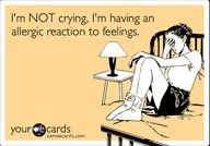 """""""I'm NOT crying. I'm having an allergic reaction to feelings."""""""