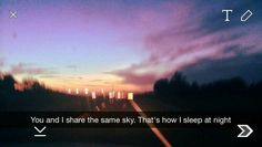 You and I share the same sky.That's how I sleep at night. Snapchat Captions, Snapchat Quotes, Snapchat Art, Snapchat Ideas, Snap Quotes, Cute Quotes, Tumblr Quotes, Lyric Quotes, Qoutes