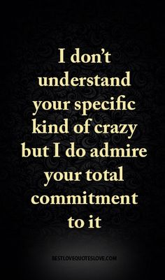 I don't understand your specific kind of crazy but I do admire your total commitment to it
