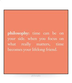 philosophy: time can be on your side. when you focus on what really matters, time becomes your lifelong friend.