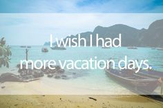 I wish I had more vacation days.