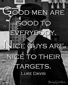 Good men are good to everybody. Nice guys are nice to their targets. -Luke Davis