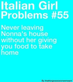 Never leaving Nonna's house without her giving you food to take home.