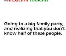 mexican problem. Haha especially at family reunions
