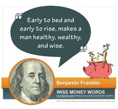 """""""Early to bed and early to rise, makes a man healthy, wealthy, and wise."""" --Benjamin Franklin 