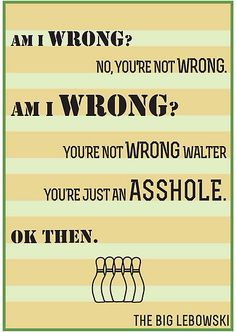 """Big Lebowski quotes. """"You're not wrong Walter. You're just an asshole."""""""