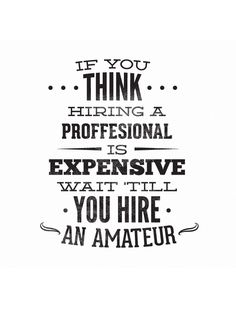 IF YOU THINK HIRING A PROFESSIONAL IS EXPENSIVE, WAIT TILL YOU HIRE AN AMATEUR -