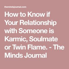 How to Know if Your Relationship with Someone is Karmic, Soulmate or Twin Flame. - The Minds Journal