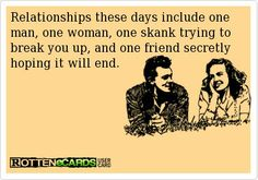 Relationships these days include one man, one woman, one skank trying to break you up, and one friend secretly hoping it will end. #Relationships #Ecard #Confession