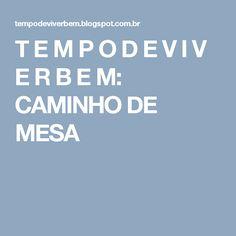 T E M P O D E V I V E R B E M: CAMINHO DE MESA