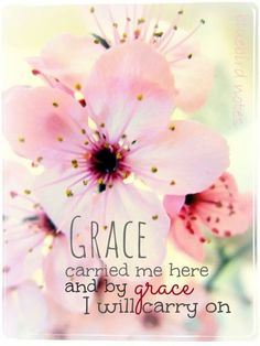 Grace carried me here and by grace I will carry on.