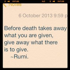 Before death takes away what you are given, give away what there is to give. ~Rumi