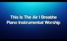This Is The Air I Breathe - Piano Instrumental Worship Prayer Soaking Music