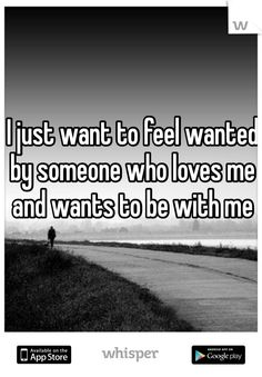 I just want to feel wanted by someone who loves me and wants to be with me