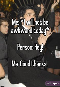 Me: *I will not be awkward today*  Person: Hey!  Me: Good thanks!