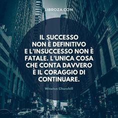 Il successo non è definitivo e l'insuccesso non è fatale. L'unica cosa che conta davvero è il coraggio di continuare. Winston Churchill Libroza.com