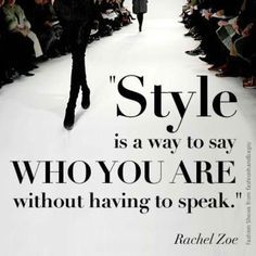 Style is a way to say who you are without having to speak --Rachel Zoe