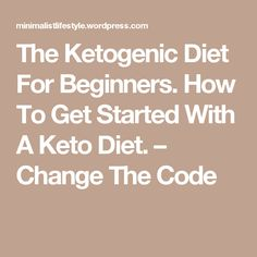 The Ketogenic Diet For Beginners. How To Get Started With A Keto Diet. – Change  The  Code