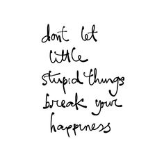 Don't let little stupid things break your happiness #happiness #quotes