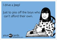 I drive a Jeep! Just to piss off the boys who can't afford their own.