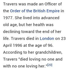 P. L. Travers, OBE (born Helen Lyndon Goff; 9 August 1899 – 23 April 1996), was an Australian-British novelist, actress and journalist. In 1924, she emigrated to England where she wrote under the pen name P. L. Travers. In 1933, she began writing her series of children's novels about the mystical and magical English nanny Mary Poppins.