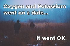 I tell chemistry jokes...periodically.