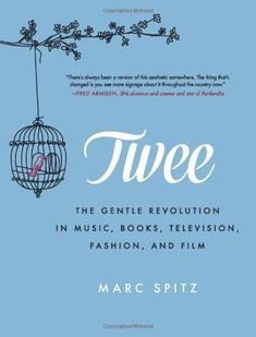 Twee: The Gentle Revolution in Music, Books, Television, Fashion, and Film by Marc Spitz