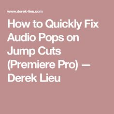 How to Quickly Fix Audio Pops on Jump Cuts (Premiere Pro) — Derek Lieu